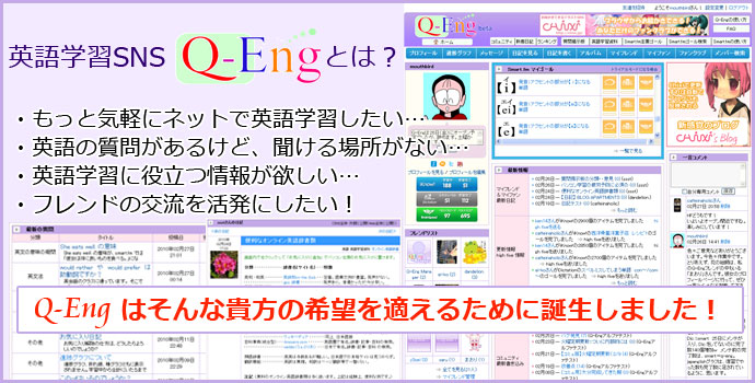 ・もっと気軽にネットで英語学習したい… ・英語の質問があるけど、聞ける場所がない… ・英語学習に役立つ情報が欲しい… ・フレンドの交流を活発にしたい!  Q-Eng はそんな貴方の希望を適えるために誕生しました!